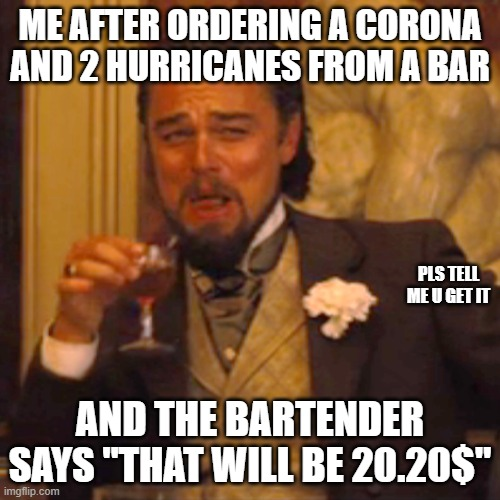 "Laughing Leo |  ME AFTER ORDERING A CORONA AND 2 HURRICANES FROM A BAR; PLS TELL ME U GET IT; AND THE BARTENDER SAYS ""THAT WILL BE 20.20$"" 