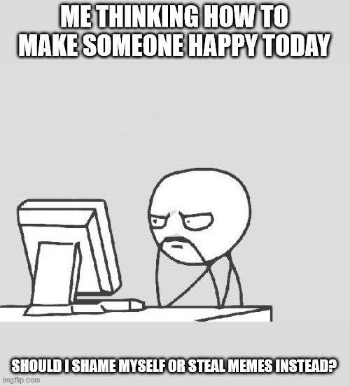 Just want to make someone happyy! |  ME THINKING HOW TO MAKE SOMEONE HAPPY TODAY; SHOULD I SHAME MYSELF OR STEAL MEMES INSTEAD? | image tagged in memes,computer guy | made w/ Imgflip meme maker