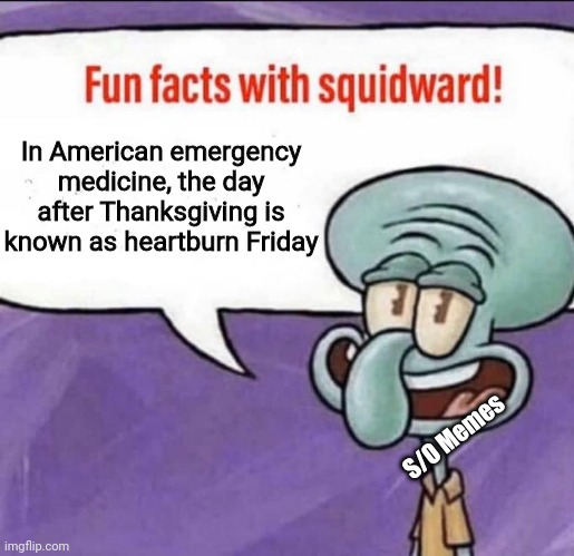 Fun Facts with Squidward |  In American emergency medicine, the day after Thanksgiving is known as heartburn Friday; S/O Memes | image tagged in fun facts with squidward | made w/ Imgflip meme maker