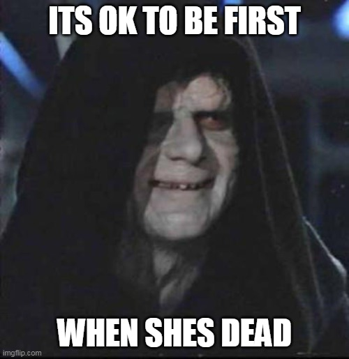 Sidious Error |  ITS OK TO BE FIRST; WHEN SHES DEAD | image tagged in memes,sidious error,dark humor | made w/ Imgflip meme maker
