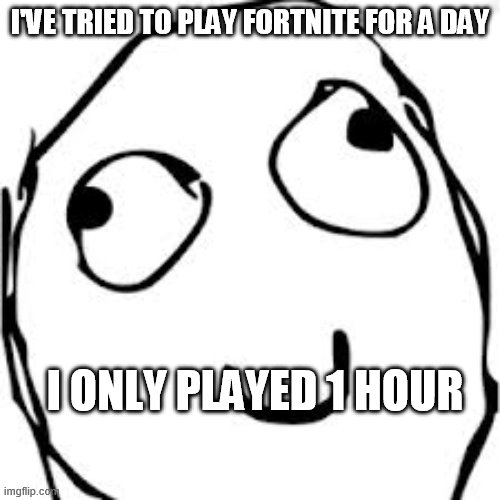 Derp |  I'VE TRIED TO PLAY FORTNITE FOR A DAY; I ONLY PLAYED 1 HOUR | image tagged in memes,derp | made w/ Imgflip meme maker