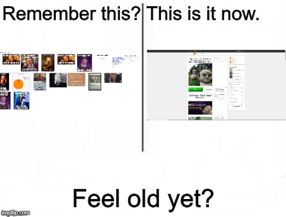 Old Imgflip |  Remember this? This is it now. Feel old yet? | image tagged in feel old yet,imgflip,internet,remember | made w/ Imgflip meme maker