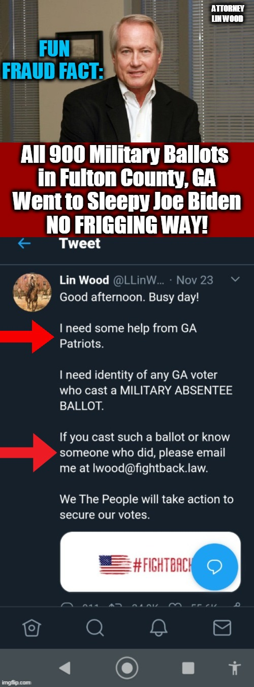 PATRIOT ALERT!!!  Help Stop Dirty Democrats from Stealing the Election!!! |  FUN FRAUD FACT:; ATTORNEY LIN WOOD; All 900 Military Ballots  in Fulton County, GA Went to Sleepy Joe Biden NO FRIGGING WAY! | image tagged in politics,dirty democrats,election fraud,military,voter fraud,election steal | made w/ Imgflip meme maker