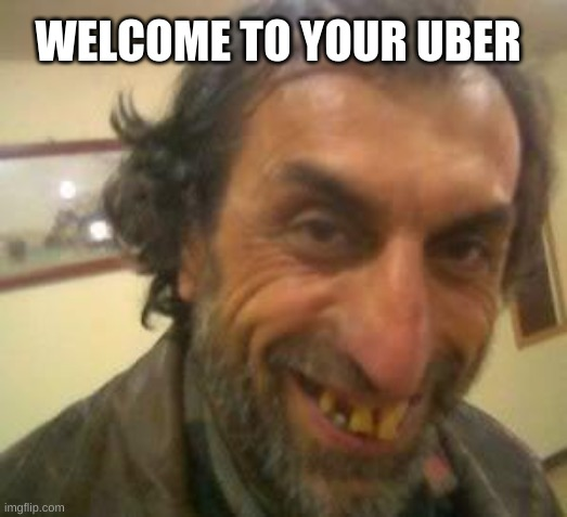 BEST UBER DRIVER EVER |  WELCOME TO YOUR UBER | image tagged in ugly guy | made w/ Imgflip meme maker