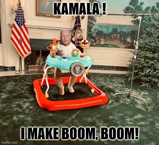 Kamala is in charge. |  KAMALA ! I MAKE BOOM, BOOM! | image tagged in baby biden,poopy pants,dirty diaper | made w/ Imgflip meme maker