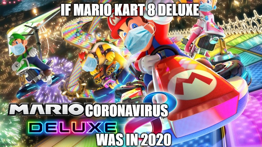 If Mario Kart 8 Deluxe was in 2020 |  IF MARIO KART 8 DELUXE; CORONAVIRUS; WAS IN 2020 | image tagged in mario kart 8 deluxe | made w/ Imgflip meme maker
