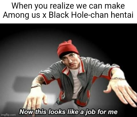Now this looks like a job for me |  When you realize we can make Among us x Black Hole-chan hentai | image tagged in now this looks like a job for me | made w/ Imgflip meme maker