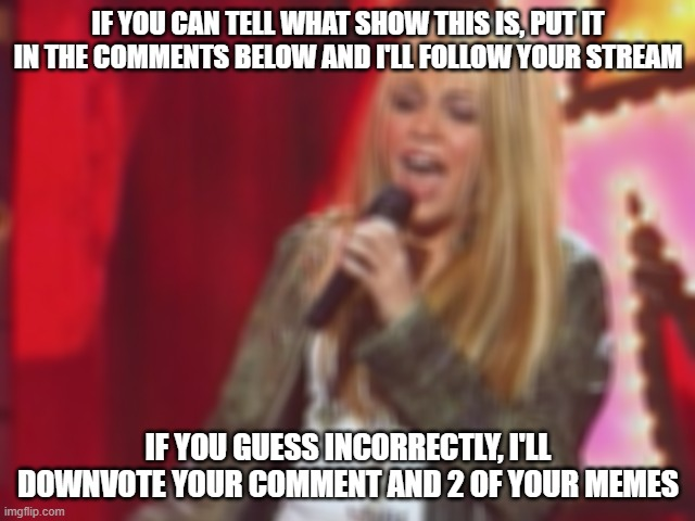 hannah montana |  IF YOU CAN TELL WHAT SHOW THIS IS, PUT IT IN THE COMMENTS BELOW AND I'LL FOLLOW YOUR STREAM; IF YOU GUESS INCORRECTLY, I'LL DOWNVOTE YOUR COMMENT AND 2 OF YOUR MEMES | image tagged in guess who | made w/ Imgflip meme maker