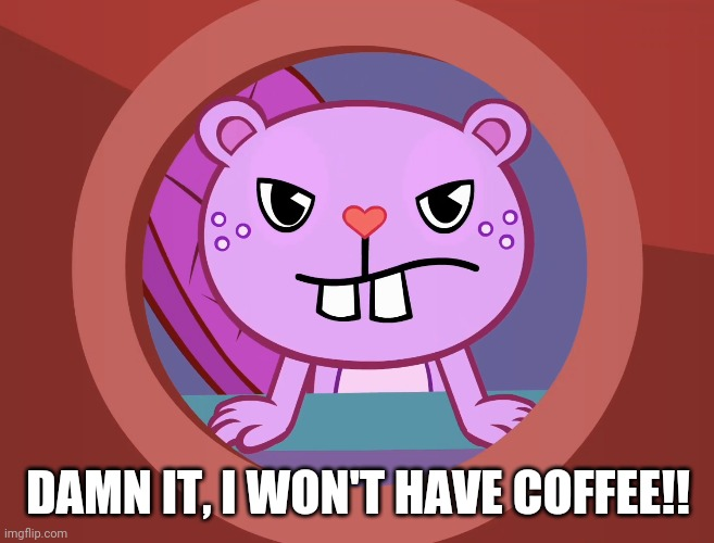 Pissed-Off Toothy (HTF) |  DAMN IT, I WON'T HAVE COFFEE!! | image tagged in pissed-off toothy htf | made w/ Imgflip meme maker