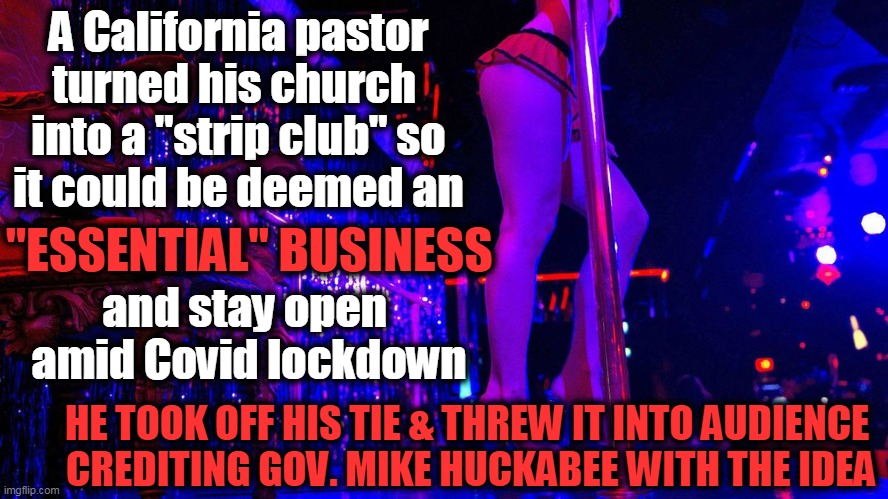 "Defying Draconian Democrats... |  A California pastor turned his church  into a ""strip club"" so it could be deemed an; ""ESSENTIAL"" BUSINESS; and stay open  amid Covid lockdown; HE TOOK OFF HIS TIE & THREW IT INTO AUDIENCE  CREDITING GOV. MIKE HUCKABEE WITH THE IDEA 