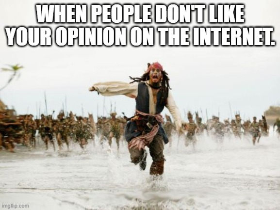 Ain't that the truth! |  WHEN PEOPLE DON'T LIKE YOUR OPINION ON THE INTERNET. | image tagged in memes,jack sparrow being chased,internet,opinions | made w/ Imgflip meme maker