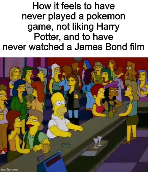 i'M nOt lIkE oThEr GiRlS!! |  How it feels to have never played a pokemon game, not liking Harry Potter, and to have never watched a James Bond film | image tagged in homer simpson me on facebook,memes,funny,harry potter,james bond | made w/ Imgflip meme maker