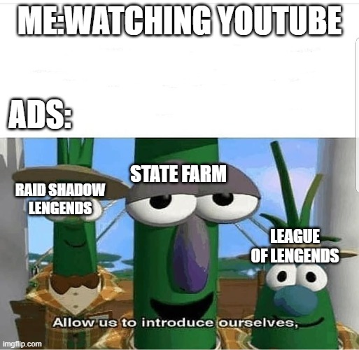 trash meme |  ME:WATCHING YOUTUBE; ADS:; STATE FARM; RAID SHADOW LENGENDS; LEAGUE OF LENGENDS | image tagged in allow us to introduce ourselves | made w/ Imgflip meme maker