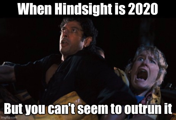 MUST.   GO.   FASTER! |  When Hindsight is 2020; But you can't seem to outrun it | image tagged in 2020 sucks,jurassic park | made w/ Imgflip meme maker