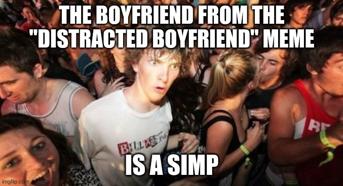 "Either that, or he's a two-timing creep. |  THE BOYFRIEND FROM THE ""DISTRACTED BOYFRIEND"" MEME; IS A SIMP 