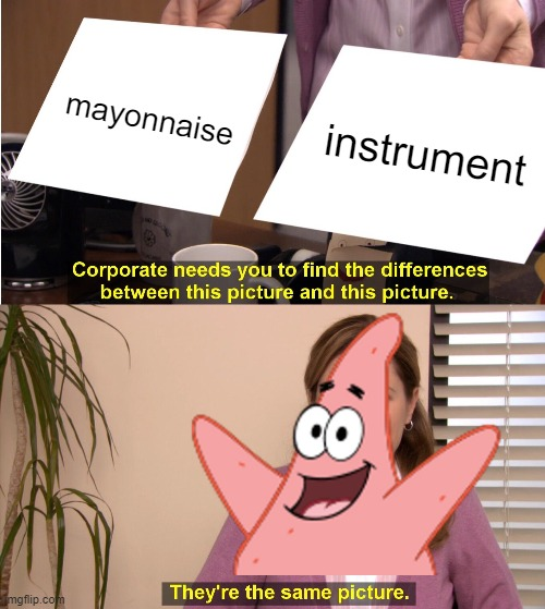 No Patrick, mayonnaise is not an instrument. |  mayonnaise; instrument | image tagged in memes,they're the same picture,is mayonnaise an instrument,patrick star,dank memes,spicy memes | made w/ Imgflip meme maker
