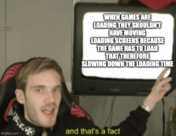 true |  WHEN GAMES ARE LOADING THEY SHOULDN'T HAVE MOVING LOADING SCREENS BECAUSE THE GAME HAS TO LOAD THAT THEREFORE SLOWING DOWN THE LOADING TIME | image tagged in and that's a fact | made w/ Imgflip meme maker