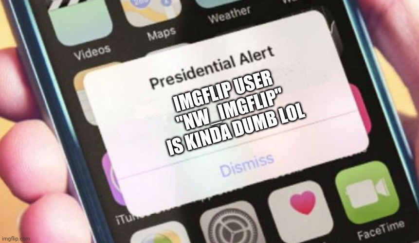 "I am kinda dumb |  IMGFLIP USER  ""NW_IMGFLIP""  IS KINDA DUMB LOL 
