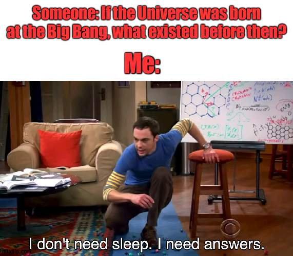 This is a good question |  Someone: If the Universe was born at the Big Bang, what existed before then? Me: | image tagged in i don't need sleep i need answers | made w/ Imgflip meme maker