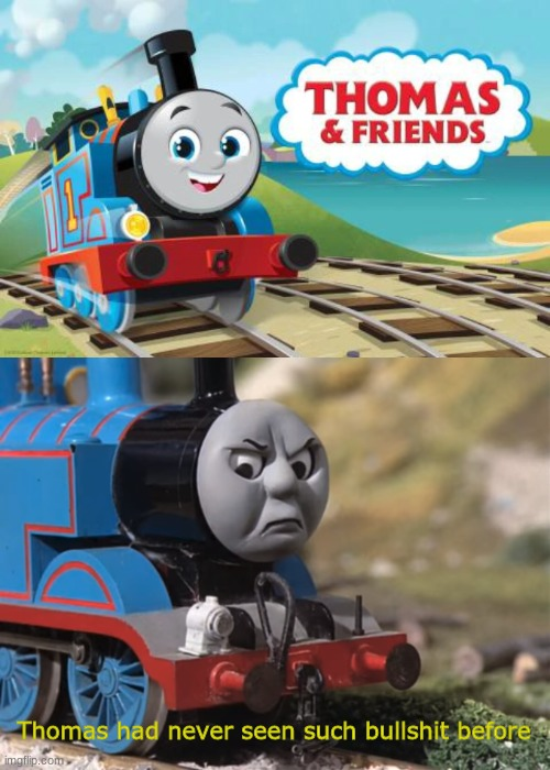 Why Mattel... whyyyyy |  Thomas had never seen such bullshit before | image tagged in thomas had never seen such bullshit before,memes,thomas and friends,reboot,cartoon | made w/ Imgflip meme maker