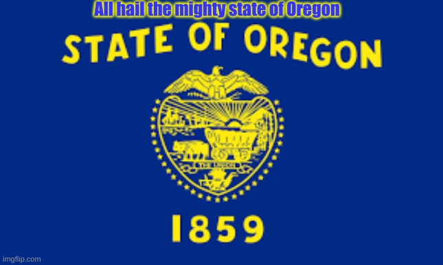 All hail the mighty state of Oregon | made w/ Imgflip meme maker