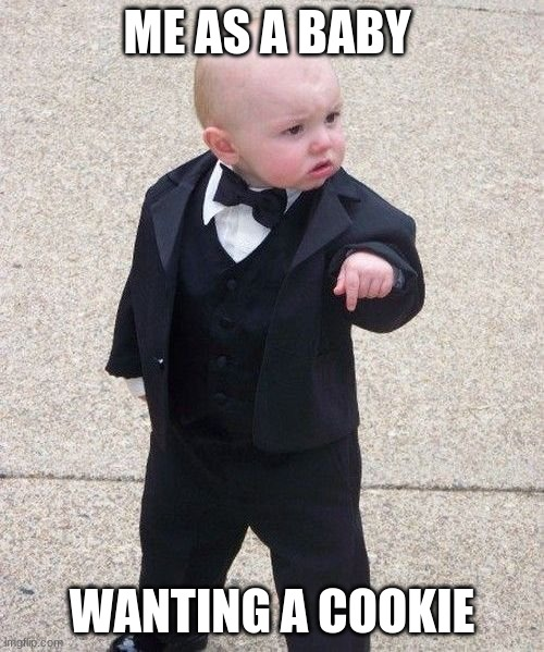 cookie now! |  ME AS A BABY; WANTING A COOKIE | image tagged in memes,baby godfather | made w/ Imgflip meme maker