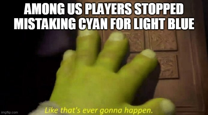 Like that's ever gonna happen. |  AMONG US PLAYERS STOPPED MISTAKING CYAN FOR LIGHT BLUE | image tagged in like that's ever gonna happen | made w/ Imgflip meme maker