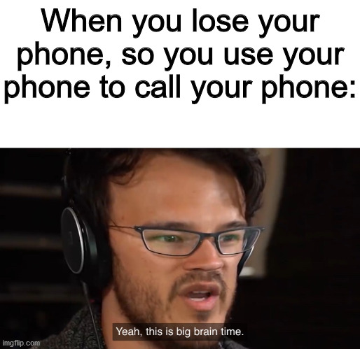 Ye Boi |  When you lose your phone, so you use your phone to call your phone: | image tagged in yeah this is big brain time | made w/ Imgflip meme maker