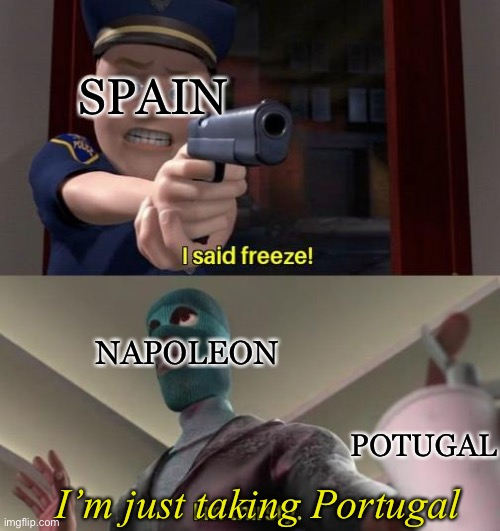 Bruh |  SPAIN; NAPOLEON; POTUGAL; I'm just taking Portugal | image tagged in i said freeze,france,spain,portugal,napoleon,funny | made w/ Imgflip meme maker