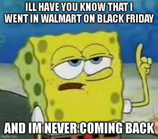 I'll Have You Know Spongebob |  ILL HAVE YOU KNOW THAT I WENT IN WALMART ON BLACK FRIDAY; AND IM NEVER COMING BACK | image tagged in memes,i'll have you know spongebob | made w/ Imgflip meme maker