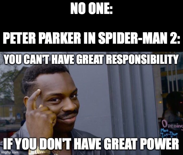 Roll Safe Think About It |  NO ONE:   PETER PARKER IN SPIDER-MAN 2:; YOU CAN'T HAVE GREAT RESPONSIBILITY; IF YOU DON'T HAVE GREAT POWER | image tagged in roll safe think about it,spiderman peter parker,spider-man,tobey maguire,toby maguire,spiderman 2 | made w/ Imgflip meme maker