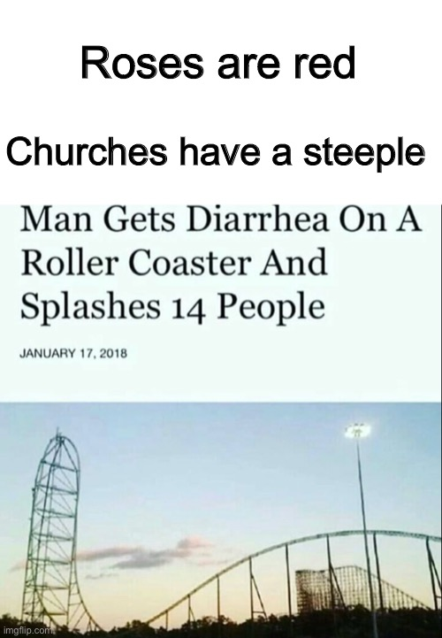 Nasty |  Roses are red; Churches have a steeple | image tagged in blank white template,funny,memes,funny memes,roses are red,roller coaster,Cringetopia | made w/ Imgflip meme maker