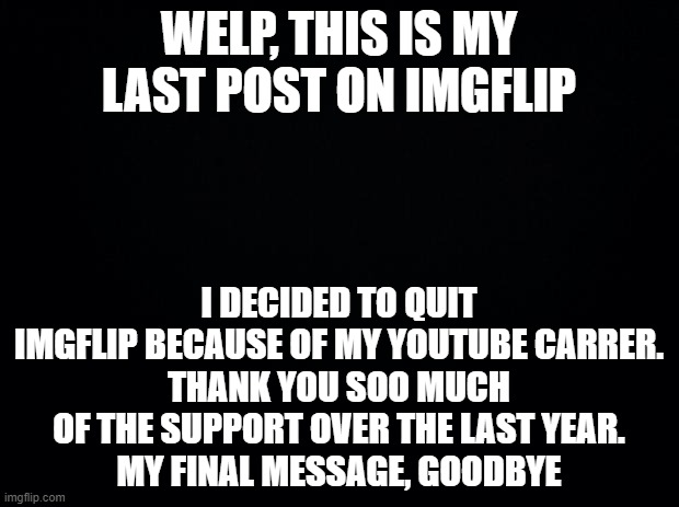 Good bye. |  WELP, THIS IS MY LAST POST ON IMGFLIP; I DECIDED TO QUIT IMGFLIP BECAUSE OF MY YOUTUBE CARRER. THANK YOU SOO MUCH OF THE SUPPORT OVER THE LAST YEAR. MY FINAL MESSAGE, GOODBYE | image tagged in black background,quitting,imgflip,good bye | made w/ Imgflip meme maker
