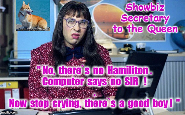 "Hamilton no SIR ! |  Showbiz Secretary to the Queen; "" No,  there`s  no  Hamiliton . Computer  says  no  SIR   ! . Now  stop  crying,  there`s  a  good  boy !  "" 