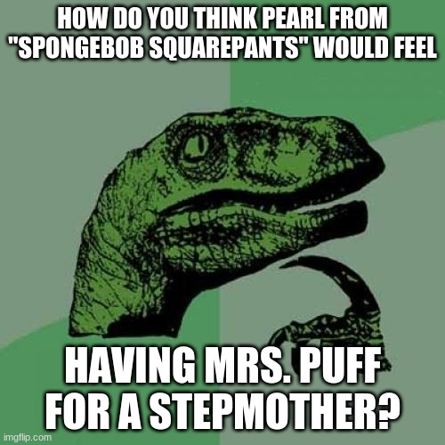 "That is if #KrabPuff is still a thing. |  HOW DO YOU THINK PEARL FROM ""SPONGEBOB SQUAREPANTS"" WOULD FEEL; HAVING MRS. PUFF FOR A STEPMOTHER? 