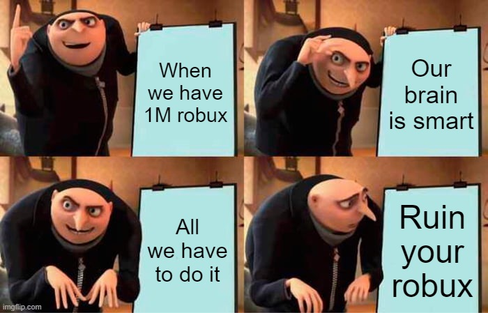 WhatToNameThisIDontKnow |  When we have 1M robux; Our brain is smart; All we have to do it; Ruin your robux | image tagged in memes,gru's plan | made w/ Imgflip meme maker