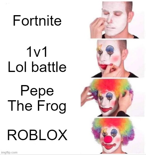 Clown Applying Makeup |  Fortnite; 1v1 Lol battle; Pepe The Frog; ROBLOX | image tagged in memes,clown applying makeup | made w/ Imgflip meme maker