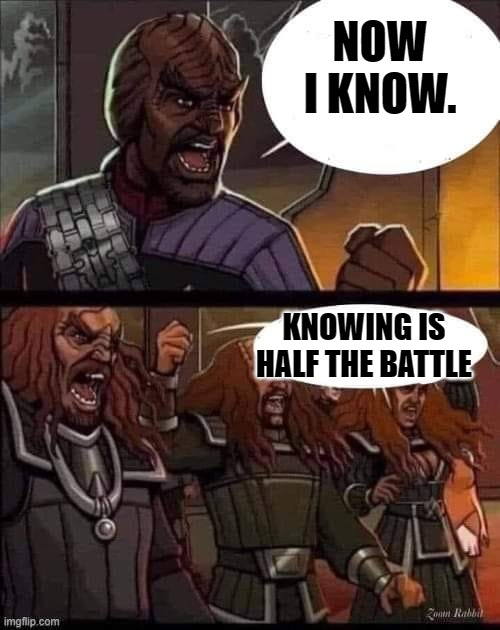 Worf Now I know |  NOW I KNOW. KNOWING IS HALF THE BATTLE | image tagged in worf | made w/ Imgflip meme maker