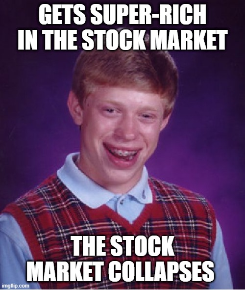 Bad Luck Brian |  GETS SUPER-RICH  IN THE STOCK MARKET; THE STOCK MARKET COLLAPSES | image tagged in memes,bad luck brian | made w/ Imgflip meme maker