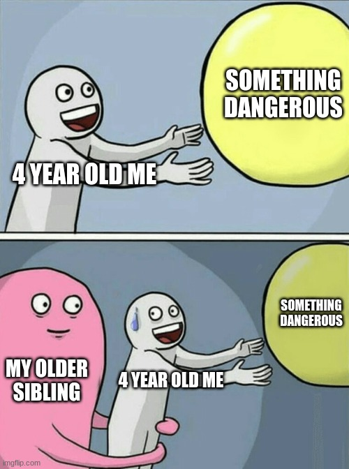 If you have older siblings you get this |  SOMETHING DANGEROUS; 4 YEAR OLD ME; SOMETHING DANGEROUS; MY OLDER SIBLING; 4 YEAR OLD ME | image tagged in memes,running away balloon | made w/ Imgflip meme maker