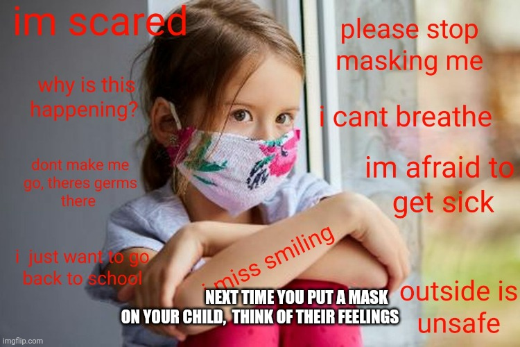 Stop masking children |  NEXT TIME YOU PUT A MASK  ON YOUR CHILD,  THINK OF THEIR FEELINGS | image tagged in stop masking children | made w/ Imgflip meme maker