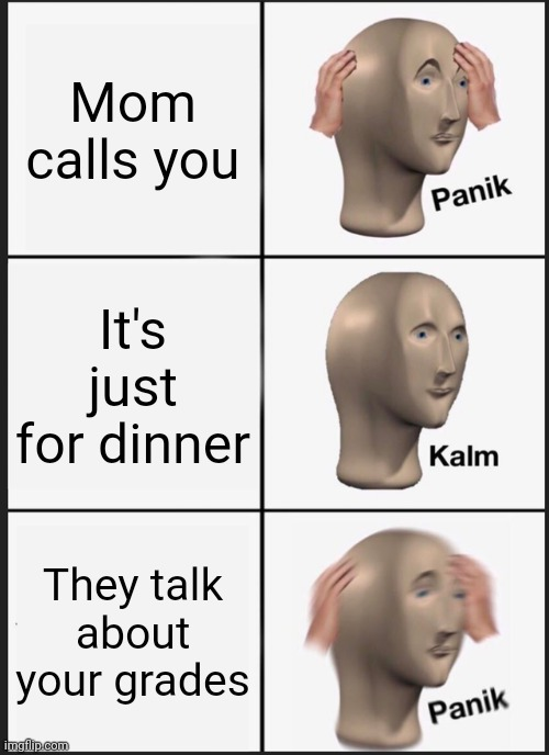 Panicc |  Mom calls you; It's just for dinner; They talk about your grades | image tagged in memes,panik kalm panik,mom,bad grades | made w/ Imgflip meme maker