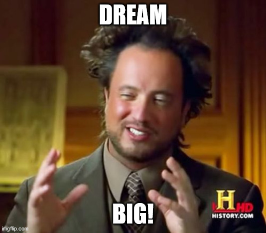 Ancient Aliens |  DREAM; BIG! | image tagged in memes,ancient aliens | made w/ Imgflip meme maker