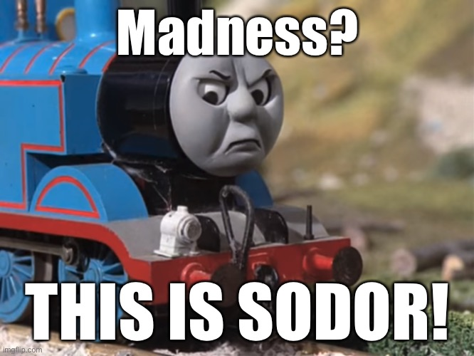 Thomas Had Never Seen Such Bullshit Before (clean version) |  Madness? THIS IS SODOR! | image tagged in thomas the tank engine,this is sparta | made w/ Imgflip meme maker