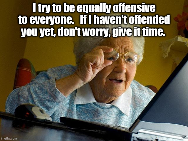 offended yet |  I try to be equally offensive to everyone.   If I haven't offended you yet, don't worry, give it time. | image tagged in memes,grandma finds the internet | made w/ Imgflip meme maker