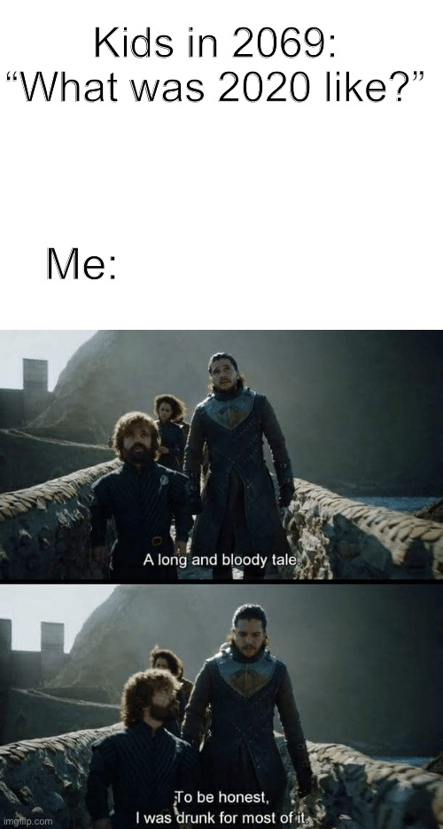 "God save us all |  Kids in 2069: ""What was 2020 like?""; Me: 