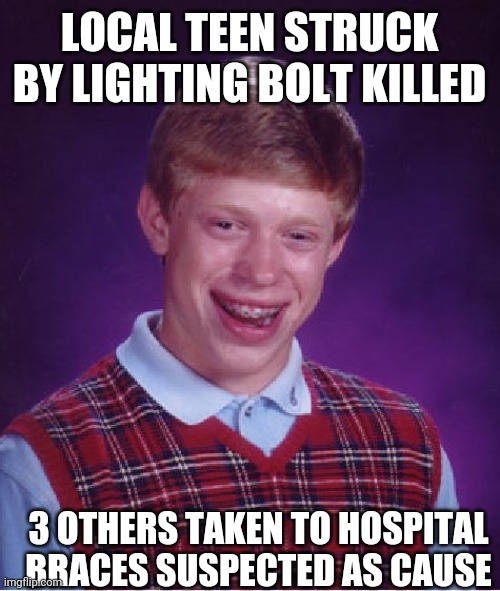 Bad Luck Brian |  LOCAL TEEN STRUCK BY LIGHTING BOLT KILLED; 3 OTHERS TAKEN TO HOSPITAL BRACES SUSPECTED AS CAUSE | image tagged in memes,bad luck brian | made w/ Imgflip meme maker