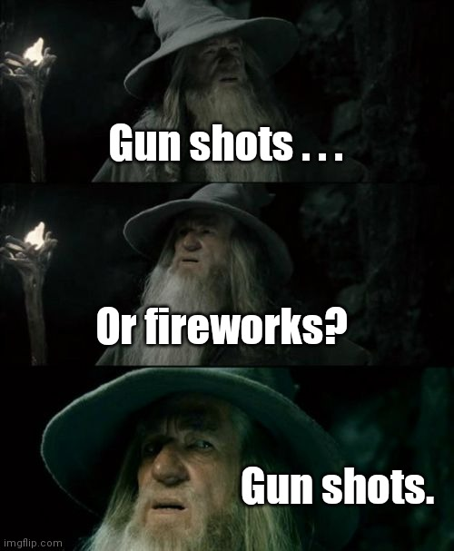 Welcome to my nieghborhood. |  Gun shots . . . Or fireworks? Gun shots. | image tagged in memes,confused gandalf,funny | made w/ Imgflip meme maker