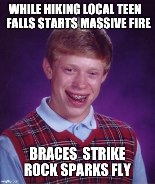 Arsonist |  WHILE HIKING LOCAL TEEN    FALLS STARTS MASSIVE FIRE; BRACES  STRIKE ROCK SPARKS FLY | image tagged in memes,bad luck brian | made w/ Imgflip meme maker