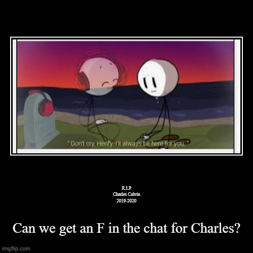 CaN wE gEt An F iN tHe ChAt FoR cHaRlEs | R.I.P Charles Calvin 2019-2020 | Can we get an F in the chat for Charles? | image tagged in funnurals,sad,henry stickmin valiant hero | made w/ Imgflip demotivational maker